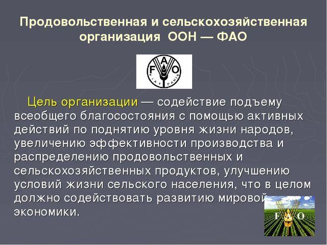 Продовольственная и сельскохозяйственная организация ООН — ФАО Цель организац...