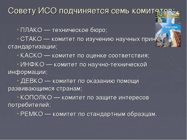 Совету ИСО подчиняется семь комитетов: ПЛАКО — техническое бюро; СТАКО — коми...