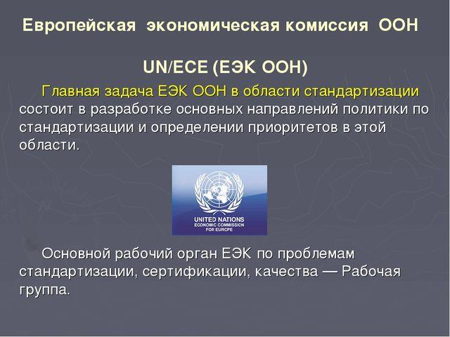 Европейская экономическая комиссия ООН UN/ECE (ЕЭК ООН) Главная задача ЕЭК ОО...
