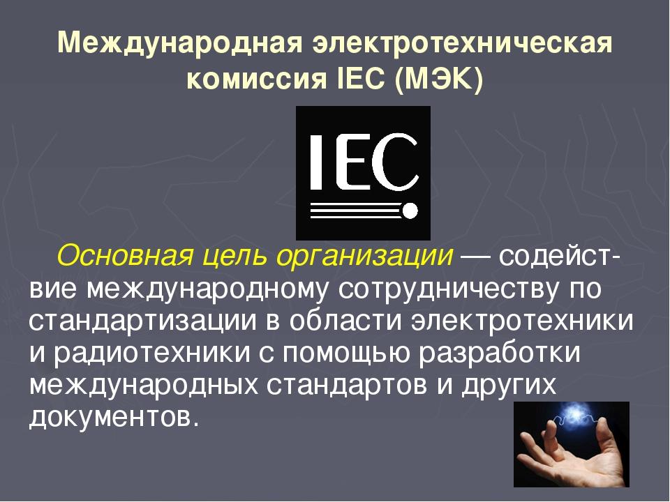 Международная электротехническая комиссия IEC (МЭК) Основная цель организации...