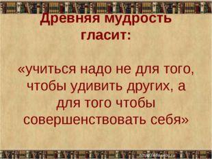 Древняя мудрость гласит: «учиться надо не для того, чтобы удивить других, а д