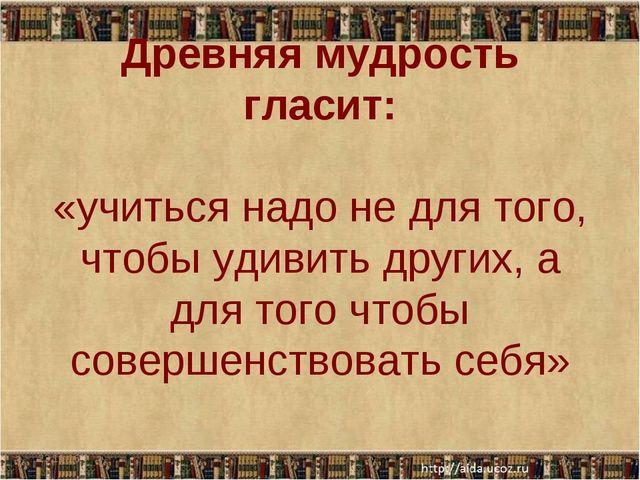 Древняя мудрость гласит: «учиться надо не для того, чтобы удивить других, а д...