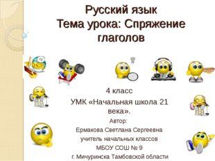 Русский язык Тема урока: Спряжение глаголов 4 класс УМК «Начальная школа 21