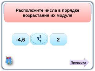 Расположите числа в порядке возрастания их модуля Проверка -4,6 2
