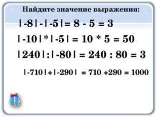 Найдите значение выражения: |-8|-|-5| |-10|*|-5| |240|:|-80| |-710|+|-290| =