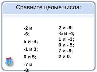Сравните целые числа: -2 и -6; 5 и -4; -1 и 3; 0 и 5; -7 и -8; -2 и 0. 2 и -6