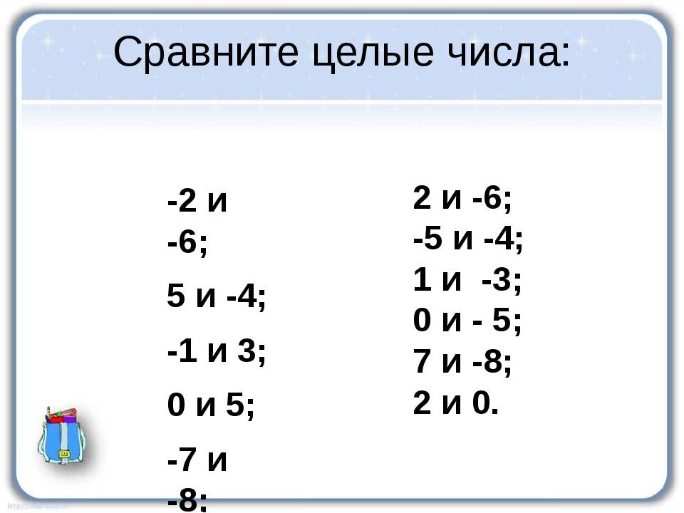 Сравните целые числа: -2 и -6; 5 и -4; -1 и 3; 0 и 5; -7 и -8; -2 и 0. 2 и -6...