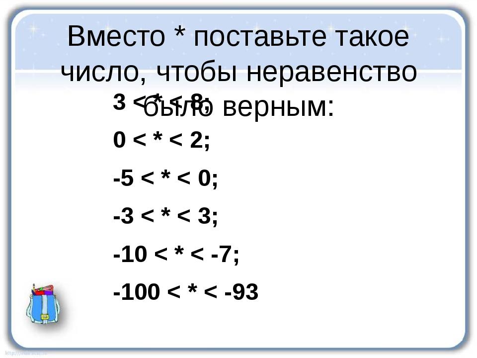 Вместо * поставьте такое число, чтобы неравенство было верным: 3 < * < 8; 0 <...