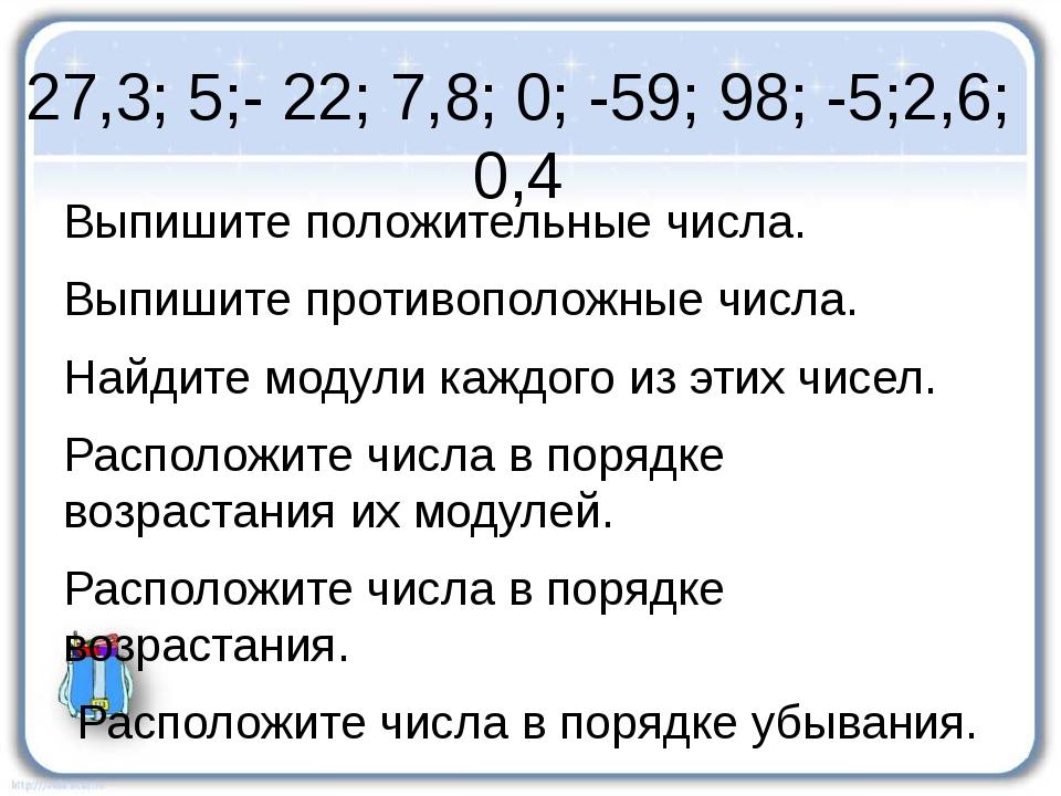 27,3; 5;- 22; 7,8; 0; -59; 98; -5;2,6; 0,4 Выпишите положительные числа. Выпи...
