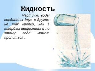 Жидкость Частички воды соединены друг с другом не так крепко, как в твёрдых в