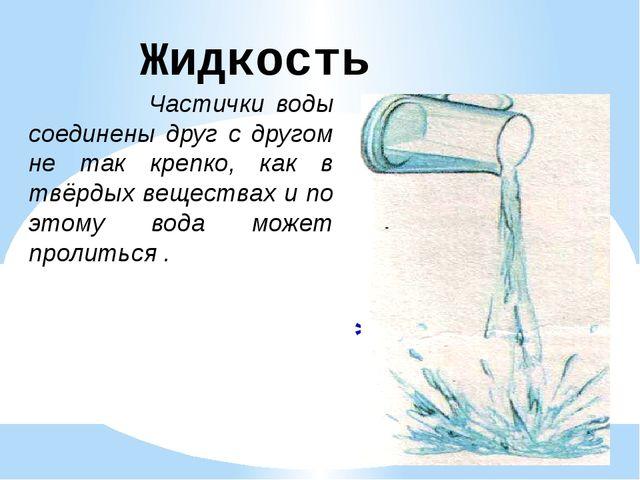 Жидкость Частички воды соединены друг с другом не так крепко, как в твёрдых в...