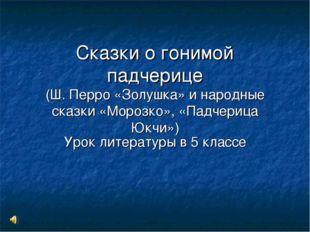 Сказки о гонимой падчерице (Ш. Перро «Золушка» и народные сказки «Морозко», «