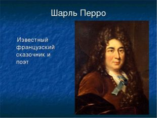 Шарль Перро Известный французский сказочник и поэт
