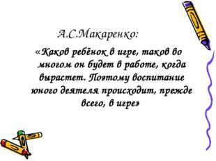 А.С.Макаренко: «Каков ребёнок в игре, таков во многом он будет в работе, когд