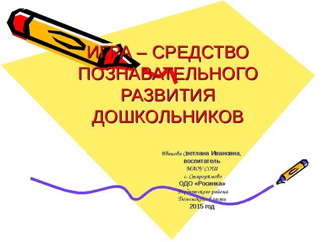 ИГРА – СРЕДСТВО ПОЗНАВАТЕЛЬНОГО РАЗВИТИЯ ДОШКОЛЬНИКОВ Иванова Светлана Иванов...