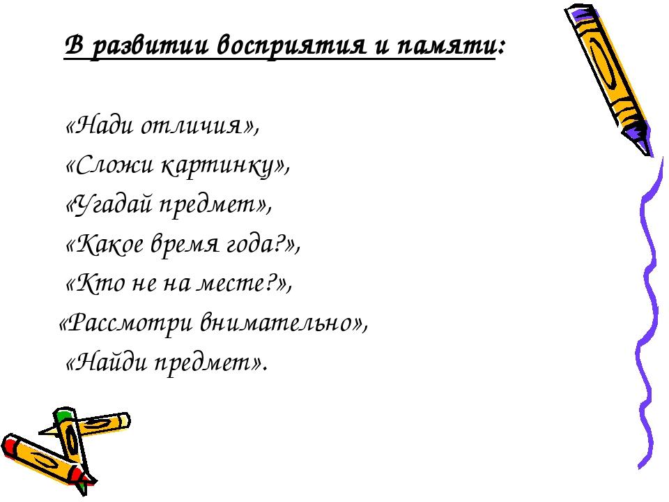 В развитии восприятия и памяти: «Нади отличия», «Сложи картинку», «Угадай пр...