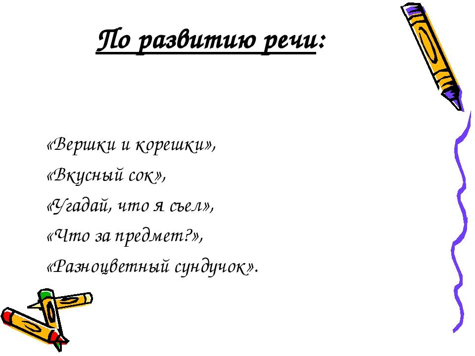 По развитию речи: «Вершки и корешки», «Вкусный сок», «Угадай, что я съел», «Ч...
