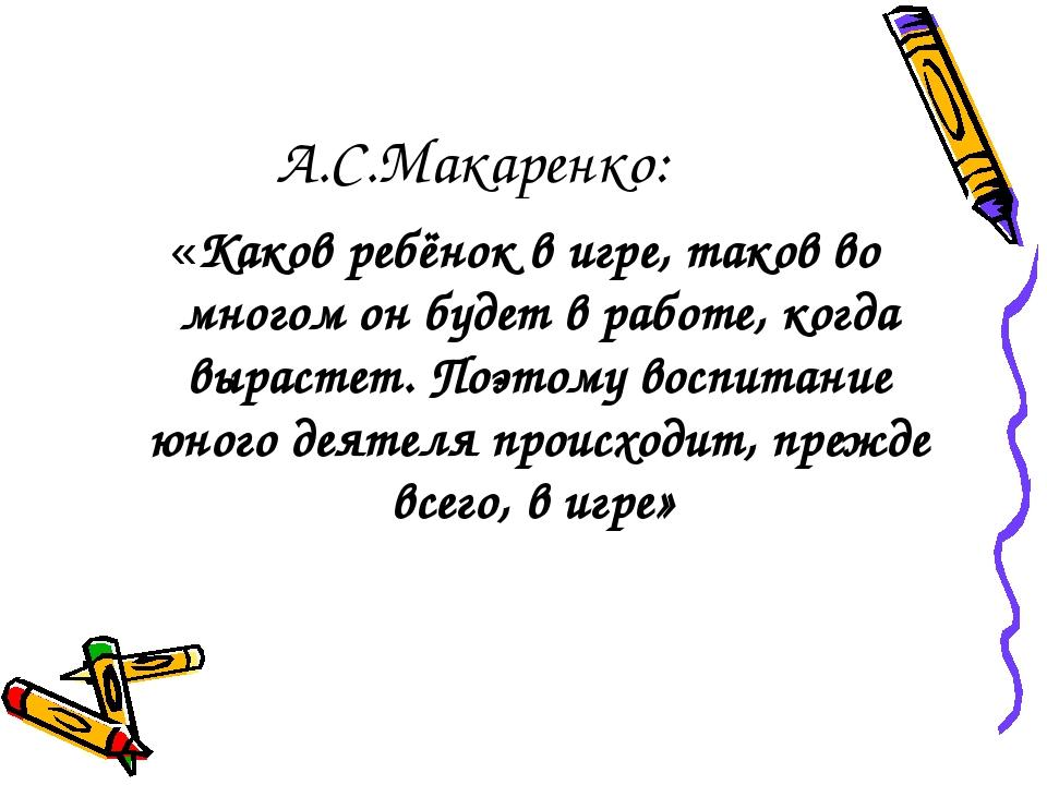 А.С.Макаренко: «Каков ребёнок в игре, таков во многом он будет в работе, когд...