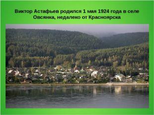 Виктор Астафьев родился 1 мая 1924 года в селе Овсянка, недалеко от Красноярска