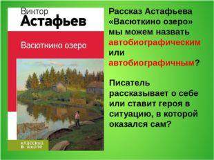Рассказ Астафьева «Васюткино озеро» мы можем назвать автобиографическим или а