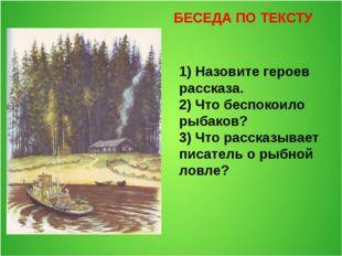 БЕСЕДА ПО ТЕКСТУ 1) Назовите героев рассказа. 2) Что беспокоило рыбаков? 3) Ч