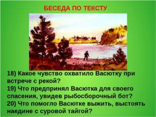 БЕСЕДА ПО ТЕКСТУ 18) Какое чувство охватило Васютку при встрече с рекой? 19)