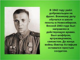 В 1942 году ушёл добровольцем на фронт. Военному делу обучался в школе пехоты