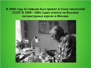В 1958 году Астафьев был принят в Союз писателей СССР. В 1959—1961 годах учил