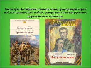 Была для Астафьева главная тема, проходящая через всё его творчество: война,