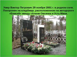 Умер Виктор Петрович 29 ноября 2001 г. в родном селе. Похоронен на кладбище,
