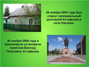 29 ноября 2002 года был открыт мемориальный дом-музей Астафьева в селе Овсянк