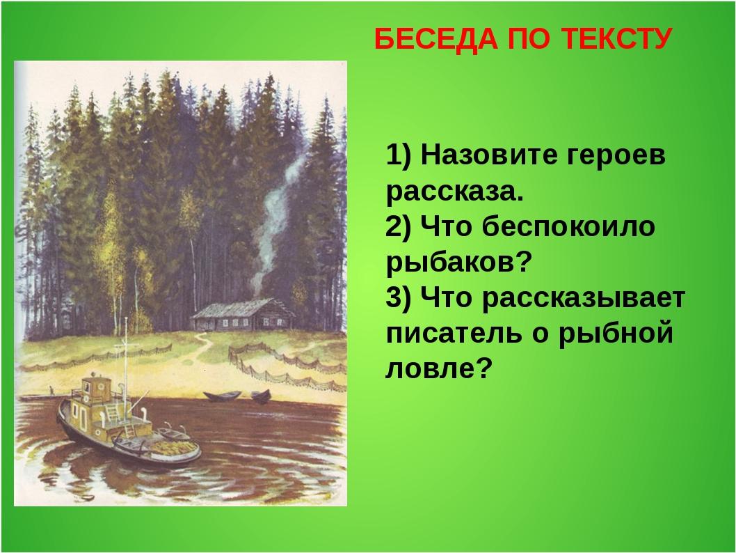 БЕСЕДА ПО ТЕКСТУ 1) Назовите героев рассказа. 2) Что беспокоило рыбаков? 3) Ч...