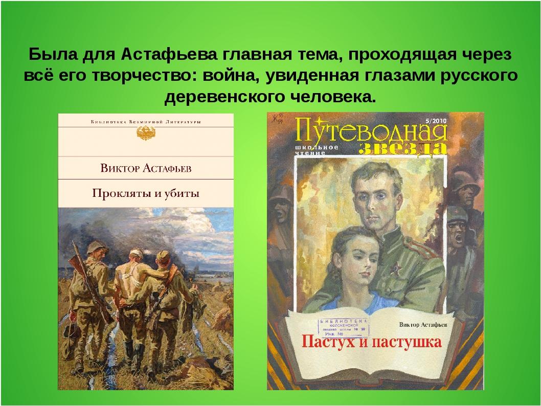 Была для Астафьева главная тема, проходящая через всё его творчество: война,...