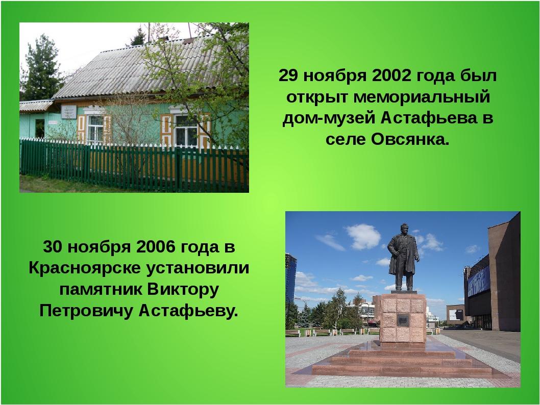 29 ноября 2002 года был открыт мемориальный дом-музей Астафьева в селе Овсянк...