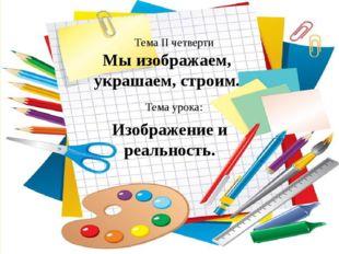 Мы изображаем, украшаем, строим. Тема II четверти Тема урока: Изображение и р