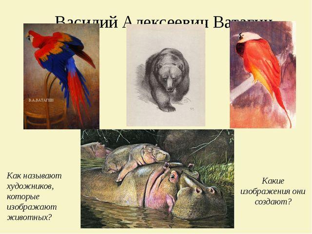 Василий Алексеевич Ватагин Как называют художников, которые изображают животн...