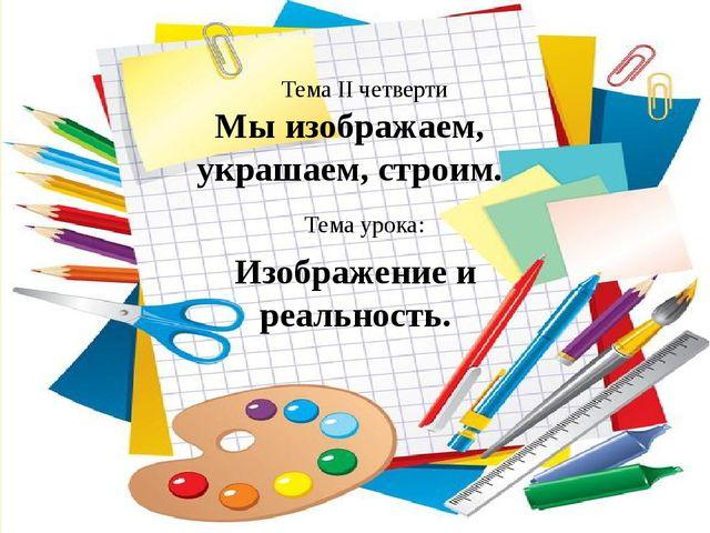 Мы изображаем, украшаем, строим. Тема II четверти Тема урока: Изображение и р...