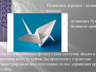 Появились веревки – возникло макраме, появилась бумага – возникло оригами… Е