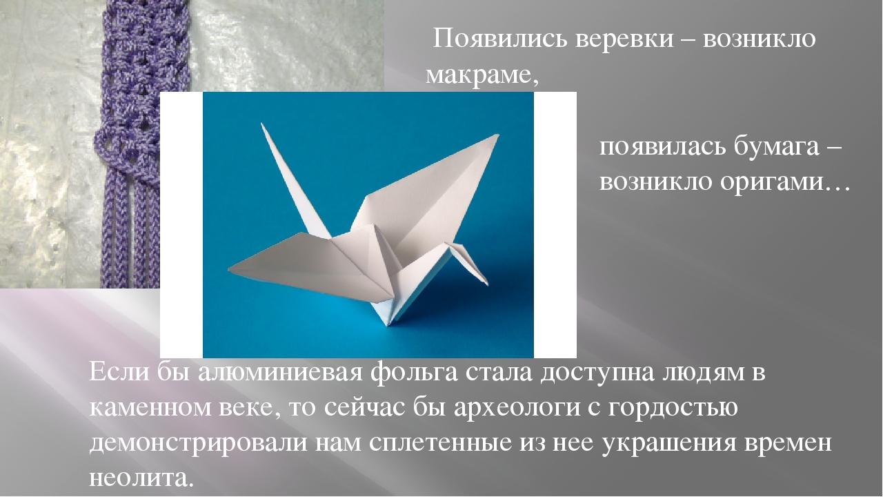 Появились веревки – возникло макраме, появилась бумага – возникло оригами… Е...