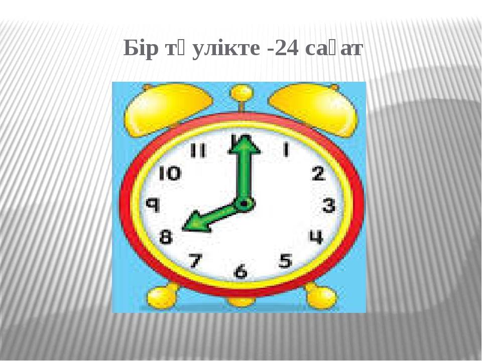 Бір тәулікте -24 сағат