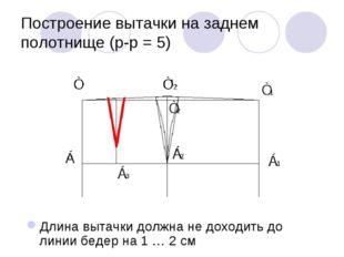 Построение вытачки на заднем полотнище (р-р = 5) Длина вытачки должна не дохо