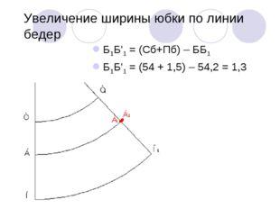 Увеличение ширины юбки по линии бедер Б1Б'1 = (Сб+Пб) – ББ1 Б1Б'1 = (54 + 1,5