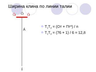 Ширина клина по линии талии Т1Т2 = (От + Пт*) / n Т1Т2 = (76 + 1) / 6 = 12,8