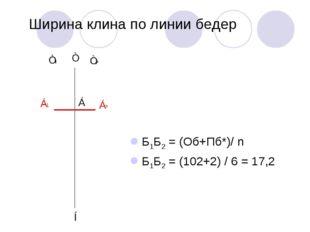 Ширина клина по линии бедер Б1Б2 = (Об+Пб*)/ n Б1Б2 = (102+2) / 6 = 17,2