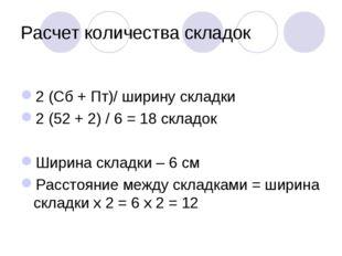 Расчет количества складок 2 (Сб + Пт)/ ширину складки 2 (52 + 2) / 6 = 18 скл