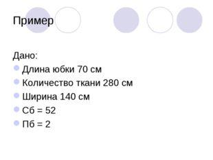 Пример Дано: Длина юбки 70 см Количество ткани 280 см Ширина 140 см Сб = 52 П