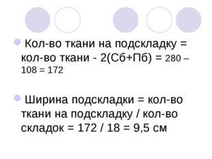Кол-во ткани на подскладку = кол-во ткани - 2(Сб+Пб) = 280 – 108 = 172 Ширина