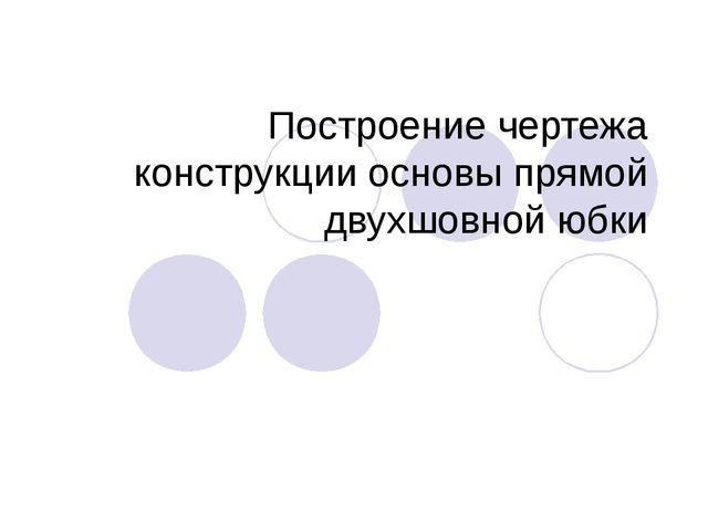 Построение чертежа конструкции основы прямой двухшовной юбки