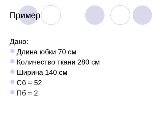 Пример Дано: Длина юбки 70 см Количество ткани 280 см Ширина 140 см Сб = 52 П...