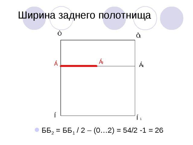 Ширина заднего полотнища ББ2 = ББ1 / 2 – (0…2) = 54/2 -1 = 26
